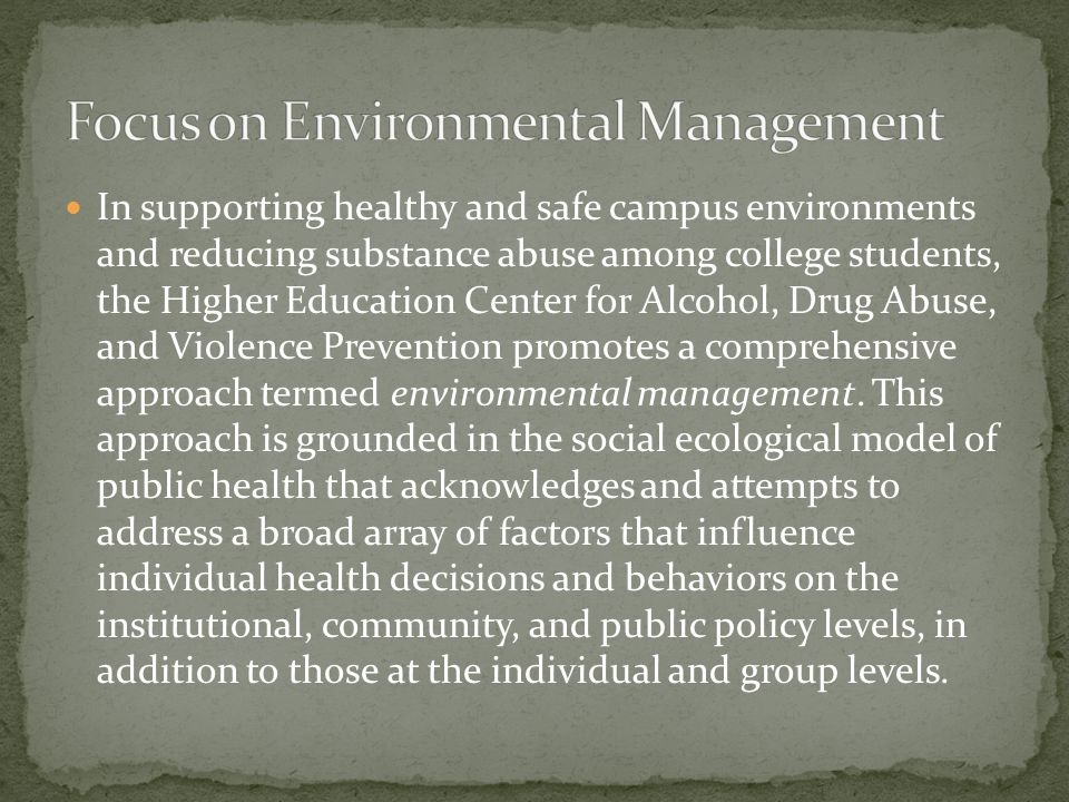 In supporting healthy and safe campus environments and reducing substance abuse among college students, the Higher Education Center for Alcohol, Drug Abuse, and Violence Prevention promotes a comprehensive approach termed environmental management.