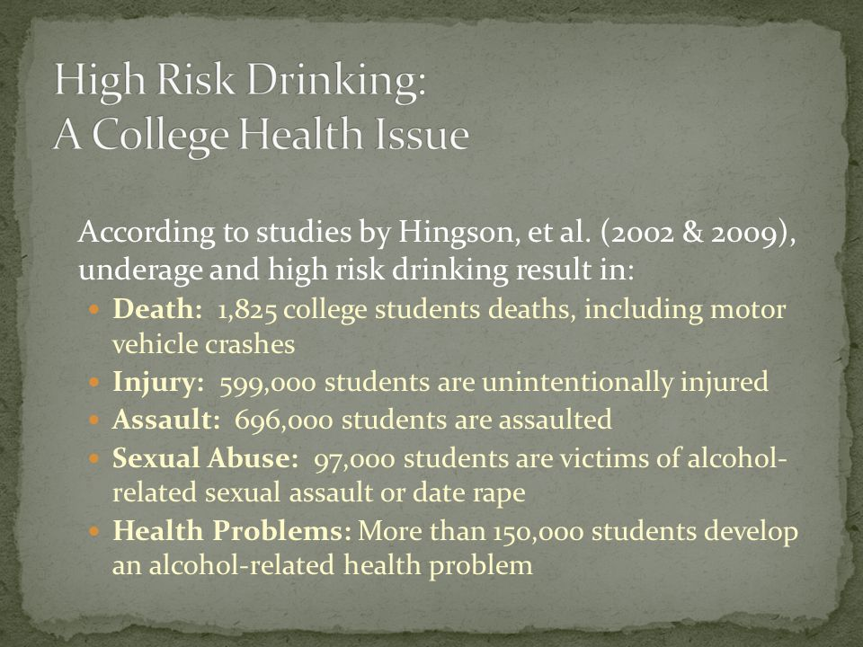 According to studies by Hingson, et al. (2002 & 2009), underage and high risk drinking result in: Death: 1,825 college students deaths, including moto