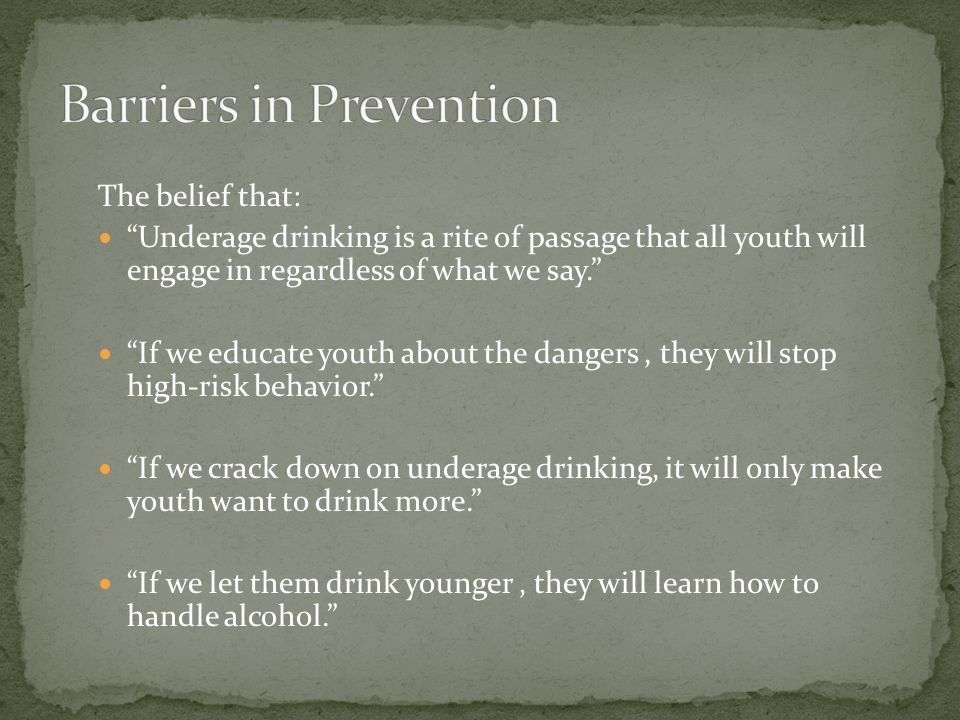 The belief that: Underage drinking is a rite of passage that all youth will engage in regardless of what we say. If we educate youth about the dangers, they will stop high-risk behavior. If we crack down on underage drinking, it will only make youth want to drink more. If we let them drink younger, they will learn how to handle alcohol.