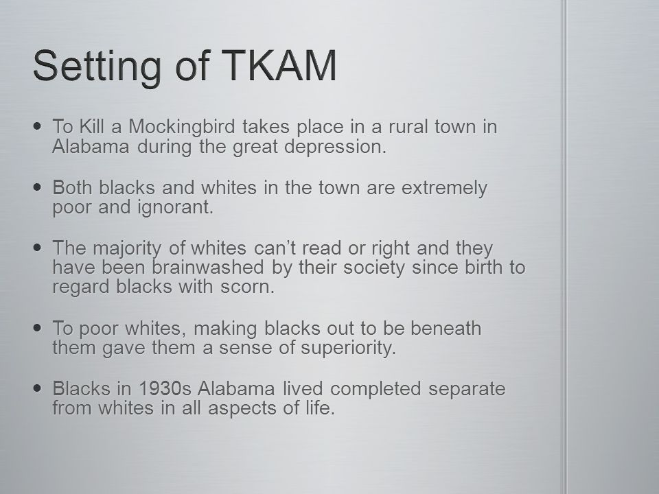 To Kill a Mockingbird takes place in a rural town in Alabama during the great depression.