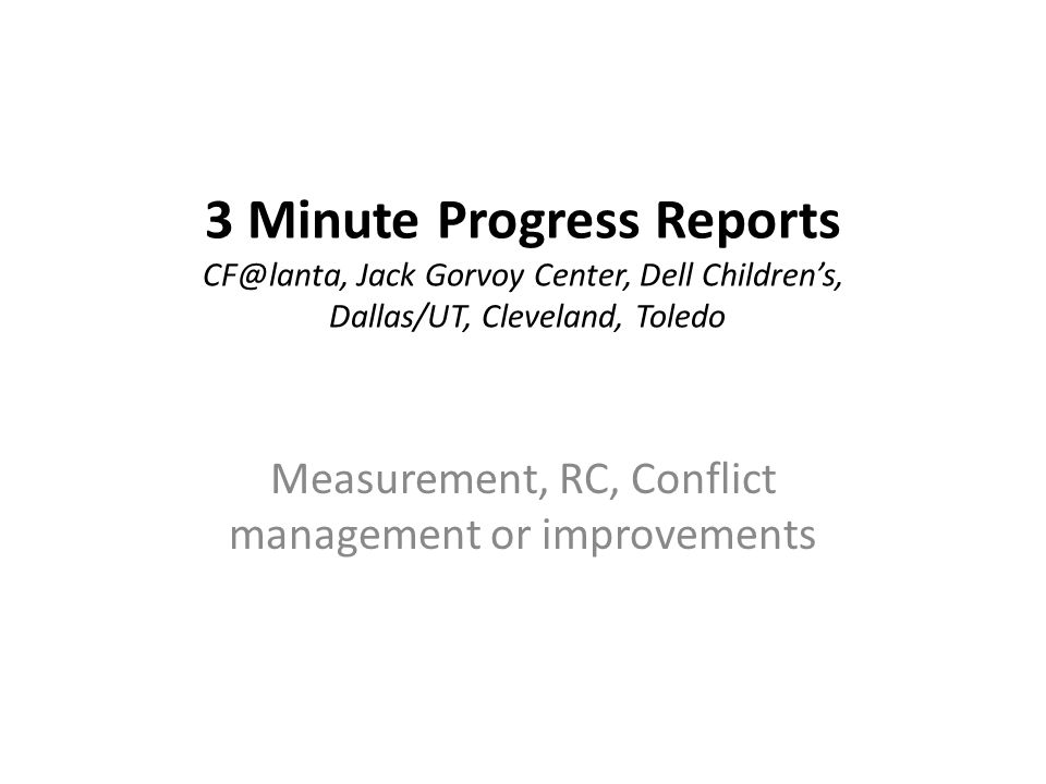 3 Minute Progress Reports CF@lanta, Jack Gorvoy Center, Dell Children's, Dallas/UT, Cleveland, Toledo Measurement, RC, Conflict management or improvem