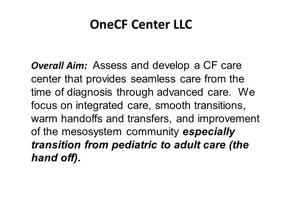 OneCF Center LLC Overall Aim: Assess and develop a CF care center that provides seamless care from the time of diagnosis through advanced care. We foc