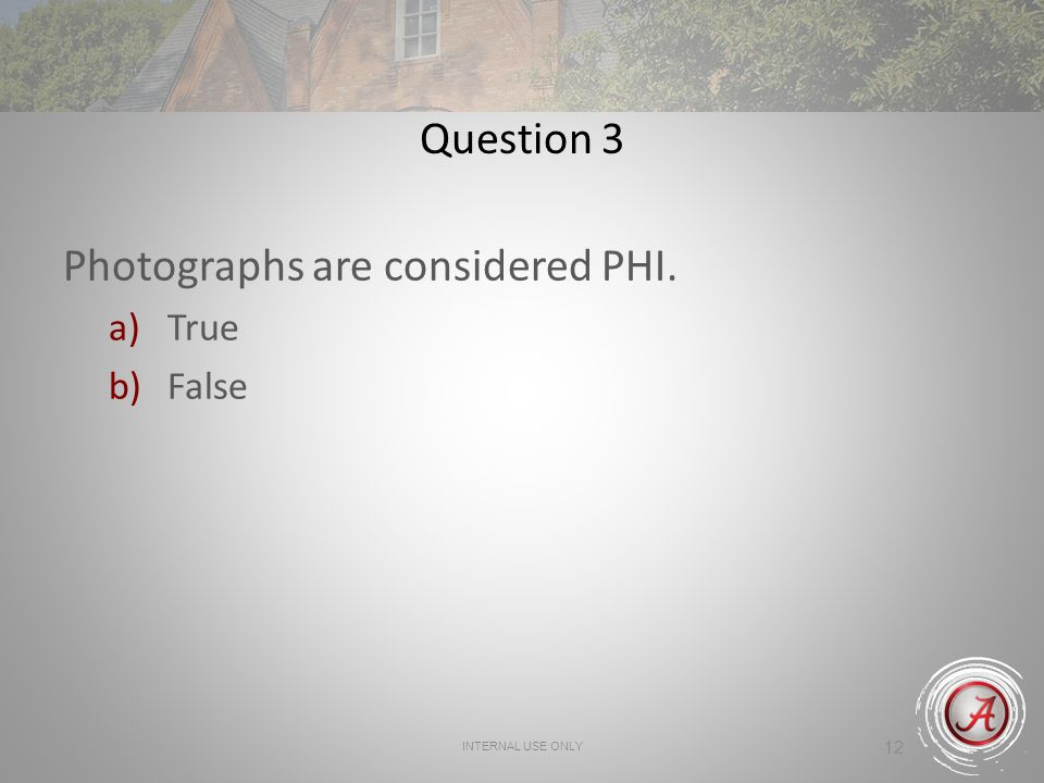 INTERNAL USE ONLY 12 Question 3 Photographs are considered PHI. a)True b)False