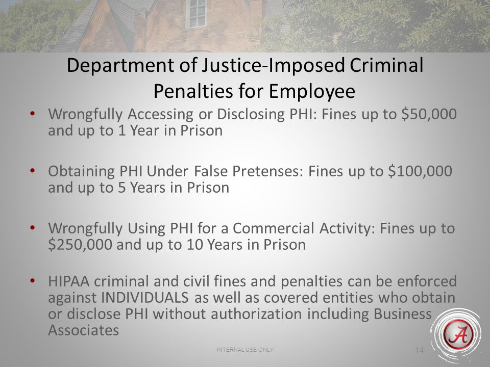 INTERNAL USE ONLY 14 Department of Justice-Imposed Criminal Penalties for Employee Wrongfully Accessing or Disclosing PHI: Fines up to $50,000 and up to 1 Year in Prison Obtaining PHI Under False Pretenses: Fines up to $100,000 and up to 5 Years in Prison Wrongfully Using PHI for a Commercial Activity: Fines up to $250,000 and up to 10 Years in Prison HIPAA criminal and civil fines and penalties can be enforced against INDIVIDUALS as well as covered entities who obtain or disclose PHI without authorization including Business Associates