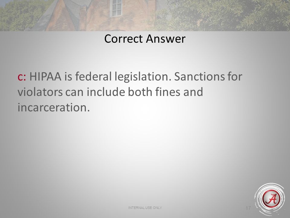 INTERNAL USE ONLY 17 Correct Answer c: HIPAA is federal legislation.