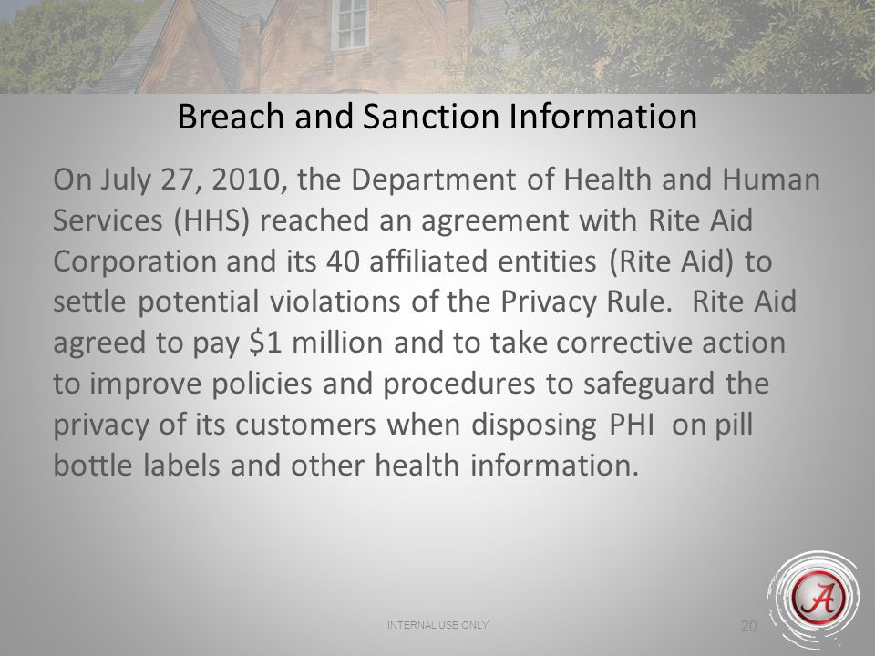 INTERNAL USE ONLY 20 Breach and Sanction Information On July 27, 2010, the Department of Health and Human Services (HHS) reached an agreement with Rite Aid Corporation and its 40 affiliated entities (Rite Aid) to settle potential violations of the Privacy Rule.