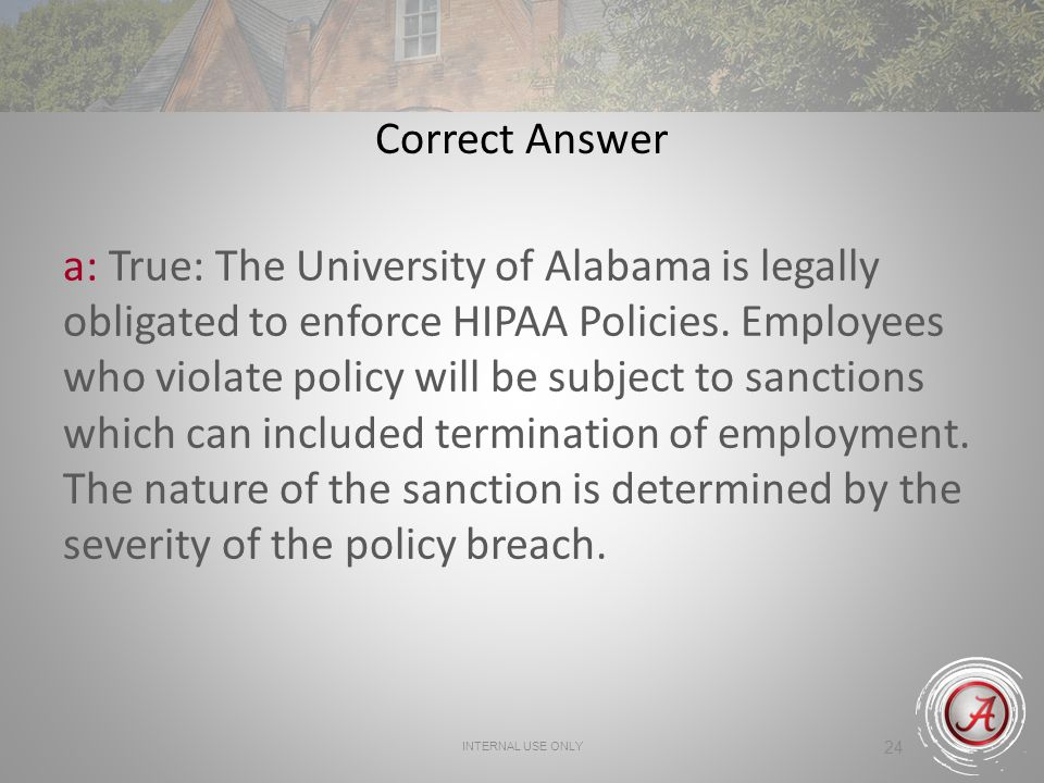 INTERNAL USE ONLY 24 Correct Answer a: True: The University of Alabama is legally obligated to enforce HIPAA Policies.