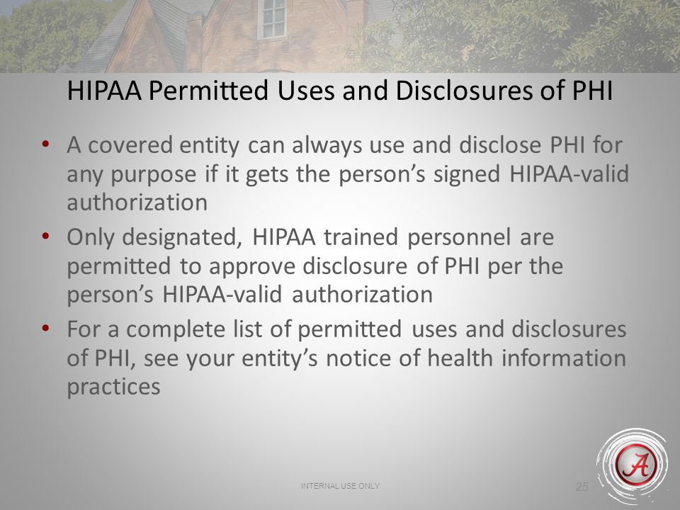 INTERNAL USE ONLY 25 HIPAA Permitted Uses and Disclosures of PHI A covered entity can always use and disclose PHI for any purpose if it gets the person's signed HIPAA-valid authorization Only designated, HIPAA trained personnel are permitted to approve disclosure of PHI per the person's HIPAA-valid authorization For a complete list of permitted uses and disclosures of PHI, see your entity's notice of health information practices