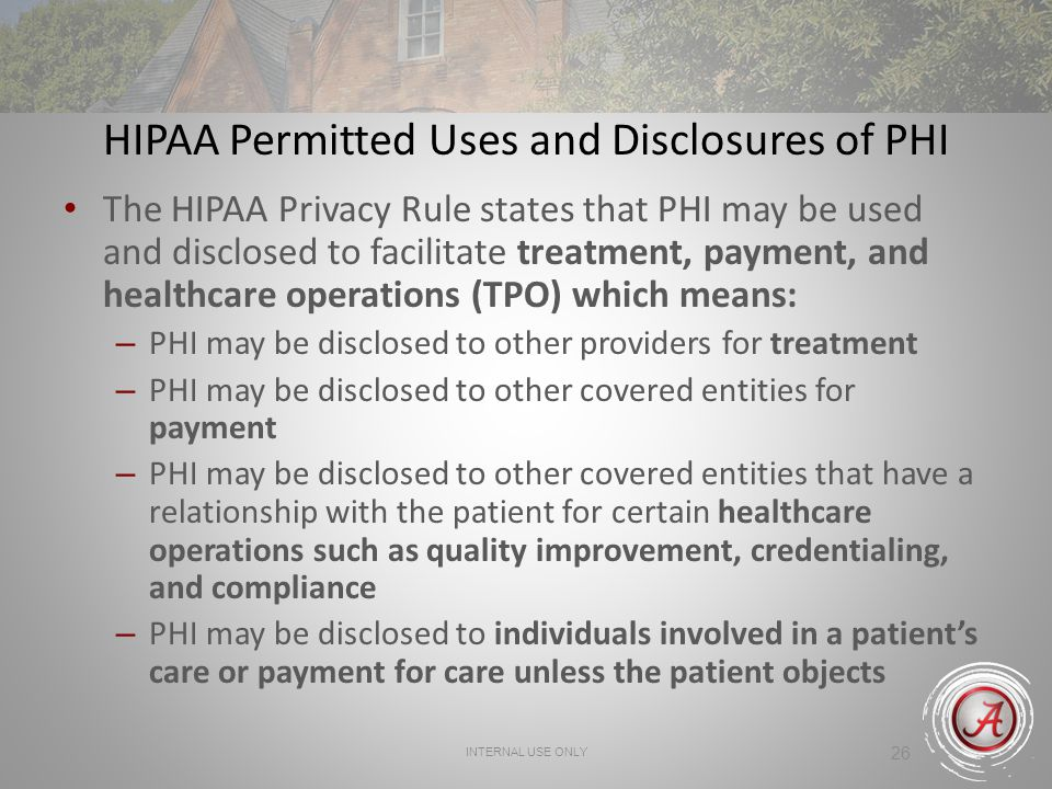 INTERNAL USE ONLY 26 HIPAA Permitted Uses and Disclosures of PHI The HIPAA Privacy Rule states that PHI may be used and disclosed to facilitate treatment, payment, and healthcare operations (TPO) which means: – PHI may be disclosed to other providers for treatment – PHI may be disclosed to other covered entities for payment – PHI may be disclosed to other covered entities that have a relationship with the patient for certain healthcare operations such as quality improvement, credentialing, and compliance – PHI may be disclosed to individuals involved in a patient's care or payment for care unless the patient objects