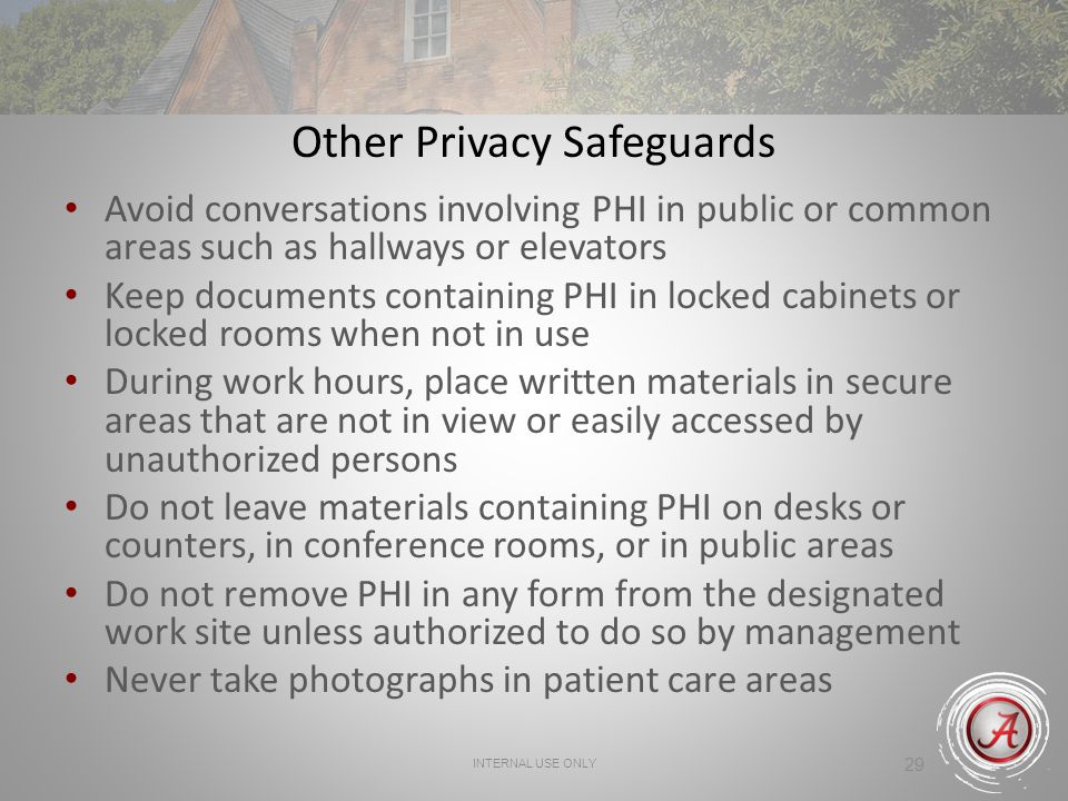 INTERNAL USE ONLY 29 Other Privacy Safeguards Avoid conversations involving PHI in public or common areas such as hallways or elevators Keep documents containing PHI in locked cabinets or locked rooms when not in use During work hours, place written materials in secure areas that are not in view or easily accessed by unauthorized persons Do not leave materials containing PHI on desks or counters, in conference rooms, or in public areas Do not remove PHI in any form from the designated work site unless authorized to do so by management Never take photographs in patient care areas