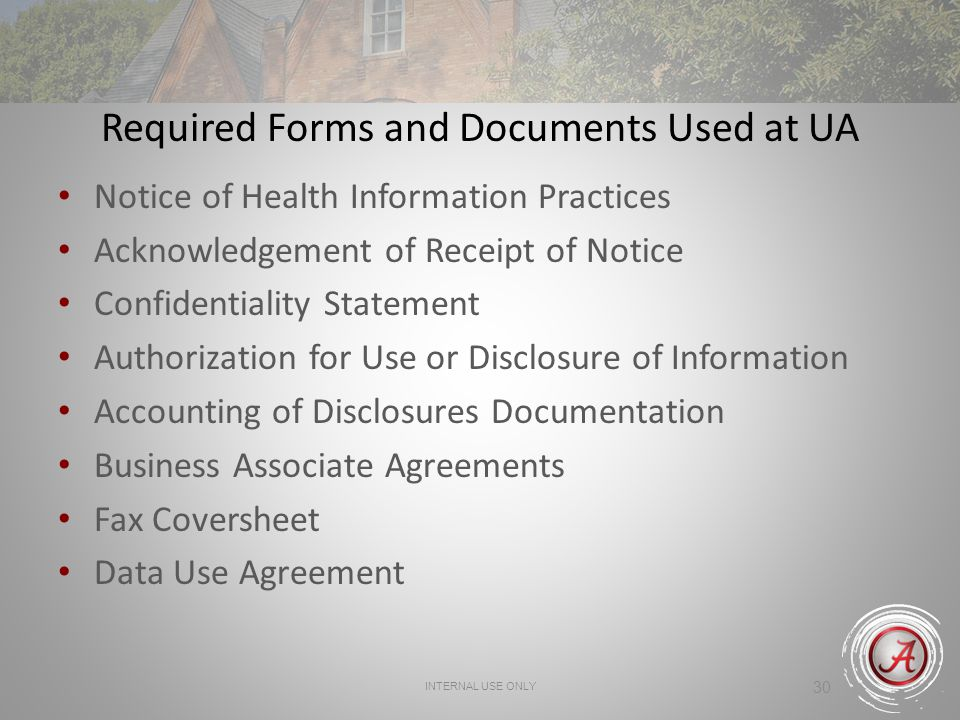 INTERNAL USE ONLY 30 Required Forms and Documents Used at UA Notice of Health Information Practices Acknowledgement of Receipt of Notice Confidentiality Statement Authorization for Use or Disclosure of Information Accounting of Disclosures Documentation Business Associate Agreements Fax Coversheet Data Use Agreement