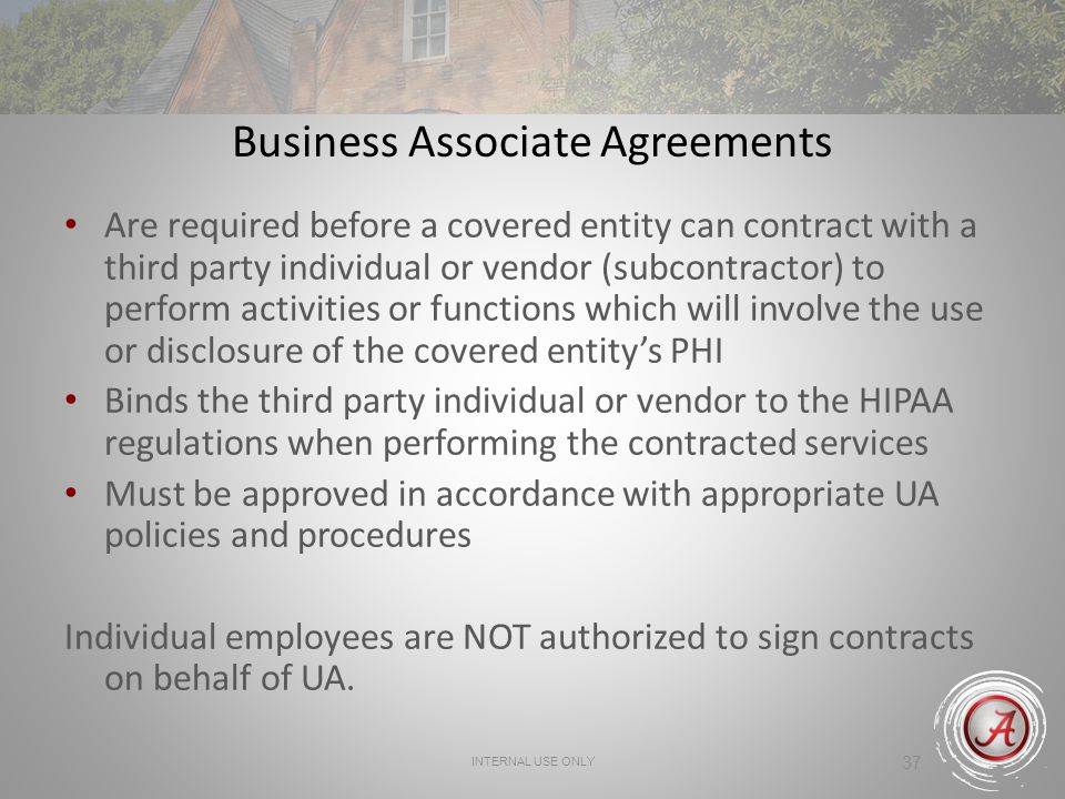 INTERNAL USE ONLY 37 Business Associate Agreements Are required before a covered entity can contract with a third party individual or vendor (subcontractor) to perform activities or functions which will involve the use or disclosure of the covered entity's PHI Binds the third party individual or vendor to the HIPAA regulations when performing the contracted services Must be approved in accordance with appropriate UA policies and procedures Individual employees are NOT authorized to sign contracts on behalf of UA.