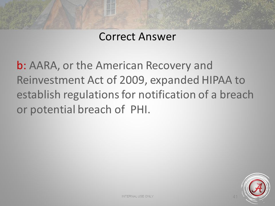 INTERNAL USE ONLY 41 Correct Answer b: AARA, or the American Recovery and Reinvestment Act of 2009, expanded HIPAA to establish regulations for notification of a breach or potential breach of PHI.
