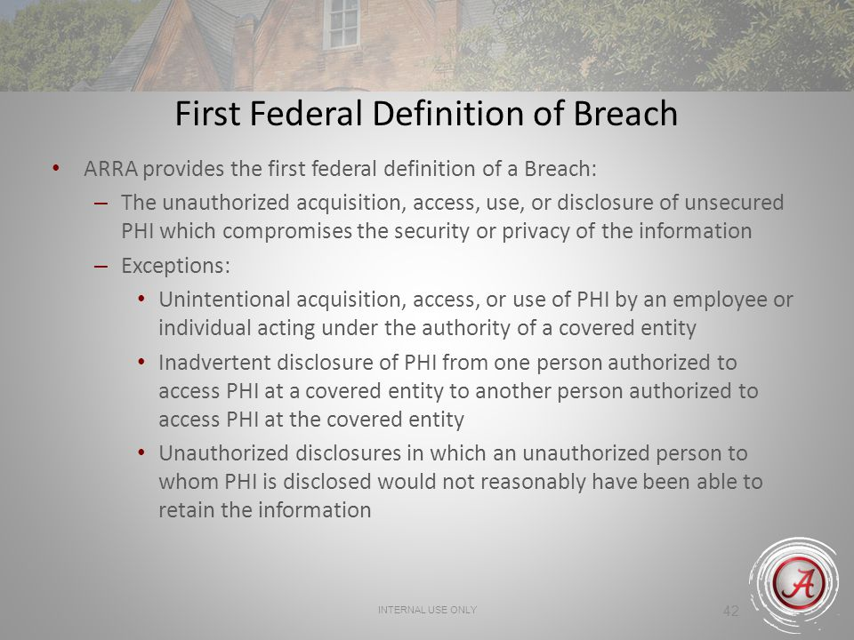 42 First Federal Definition of Breach ARRA provides the first federal definition of a Breach: – The unauthorized acquisition, access, use, or disclosure of unsecured PHI which compromises the security or privacy of the information – Exceptions: Unintentional acquisition, access, or use of PHI by an employee or individual acting under the authority of a covered entity Inadvertent disclosure of PHI from one person authorized to access PHI at a covered entity to another person authorized to access PHI at the covered entity Unauthorized disclosures in which an unauthorized person to whom PHI is disclosed would not reasonably have been able to retain the information INTERNAL USE ONLY