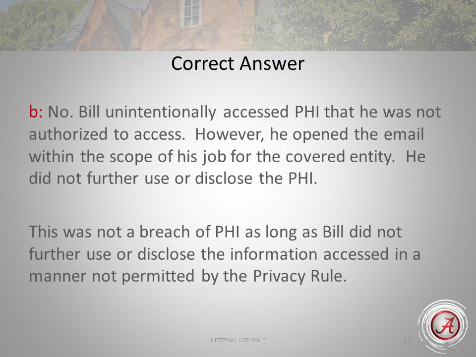 47 Correct Answer b: No.Bill unintentionally accessed PHI that he was not authorized to access.