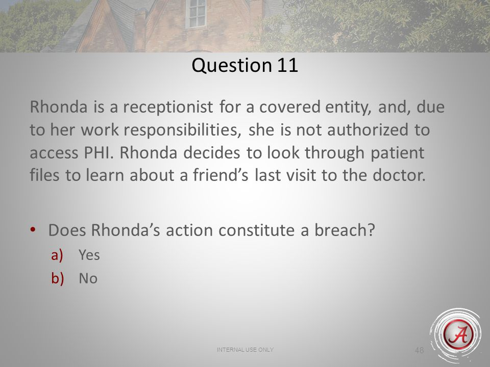 48 Question 11 Rhonda is a receptionist for a covered entity, and, due to her work responsibilities, she is not authorized to access PHI.