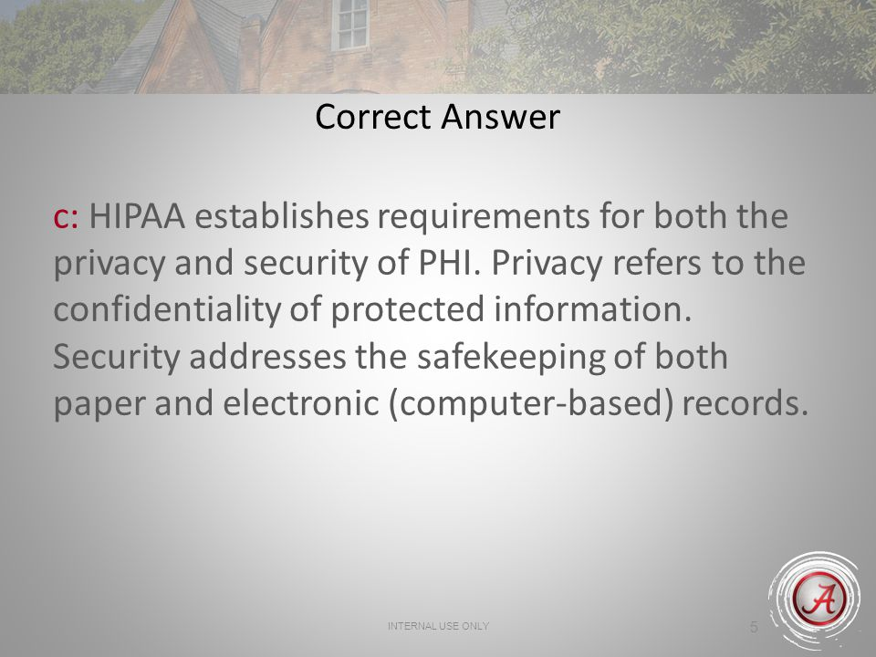 INTERNAL USE ONLY 5 Correct Answer c: HIPAA establishes requirements for both the privacy and security of PHI.