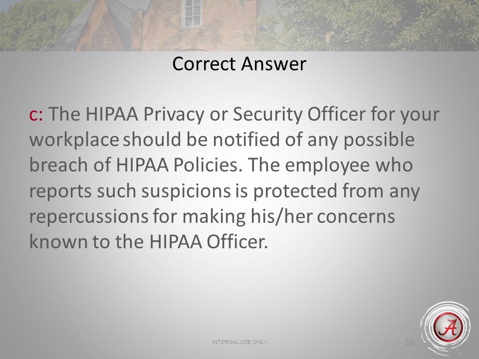 INTERNAL USE ONLY 55 Correct Answer c: The HIPAA Privacy or Security Officer for your workplace should be notified of any possible breach of HIPAA Policies.