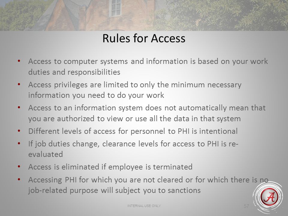 INTERNAL USE ONLY 57 Rules for Access Access to computer systems and information is based on your work duties and responsibilities Access privileges are limited to only the minimum necessary information you need to do your work Access to an information system does not automatically mean that you are authorized to view or use all the data in that system Different levels of access for personnel to PHI is intentional If job duties change, clearance levels for access to PHI is re- evaluated Access is eliminated if employee is terminated Accessing PHI for which you are not cleared or for which there is no job-related purpose will subject you to sanctions