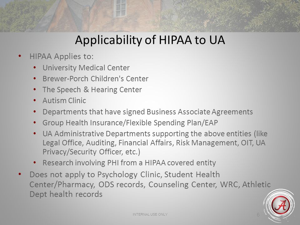 INTERNAL USE ONLY 6 Applicability of HIPAA to UA HIPAA Applies to: University Medical Center Brewer-Porch Children s Center The Speech & Hearing Center Autism Clinic Departments that have signed Business Associate Agreements Group Health Insurance/Flexible Spending Plan/EAP UA Administrative Departments supporting the above entities (like Legal Office, Auditing, Financial Affairs, Risk Management, OIT, UA Privacy/Security Officer, etc.) Research involving PHI from a HIPAA covered entity Does not apply to Psychology Clinic, Student Health Center/Pharmacy, ODS records, Counseling Center, WRC, Athletic Dept health records