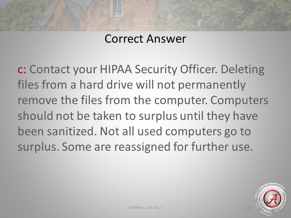 INTERNAL USE ONLY 69 Correct Answer c: Contact your HIPAA Security Officer.