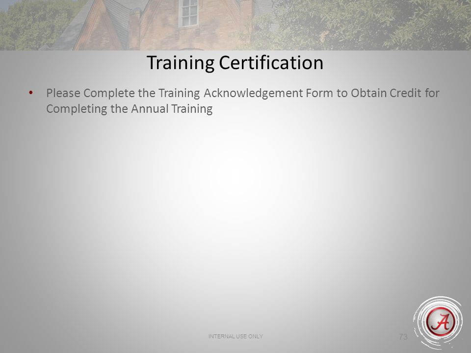 INTERNAL USE ONLY 73 Training Certification Please Complete the Training Acknowledgement Form to Obtain Credit for Completing the Annual Training
