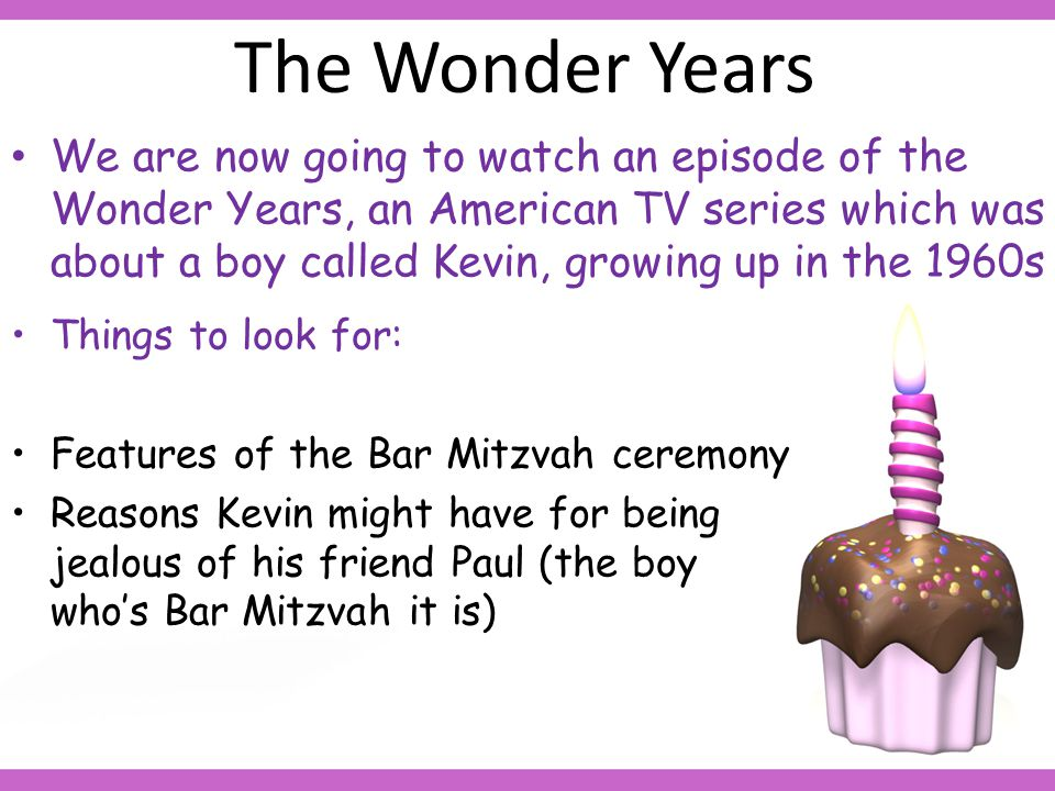 The Wonder Years We are now going to watch an episode of the Wonder Years, an American TV series which was about a boy called Kevin, growing up in the 1960s Things to look for: Features of the Bar Mitzvah ceremony Reasons Kevin might have for being jealous of his friend Paul (the boy who's Bar Mitzvah it is)