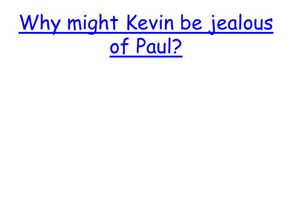 Why might Kevin be jealous of Paul.