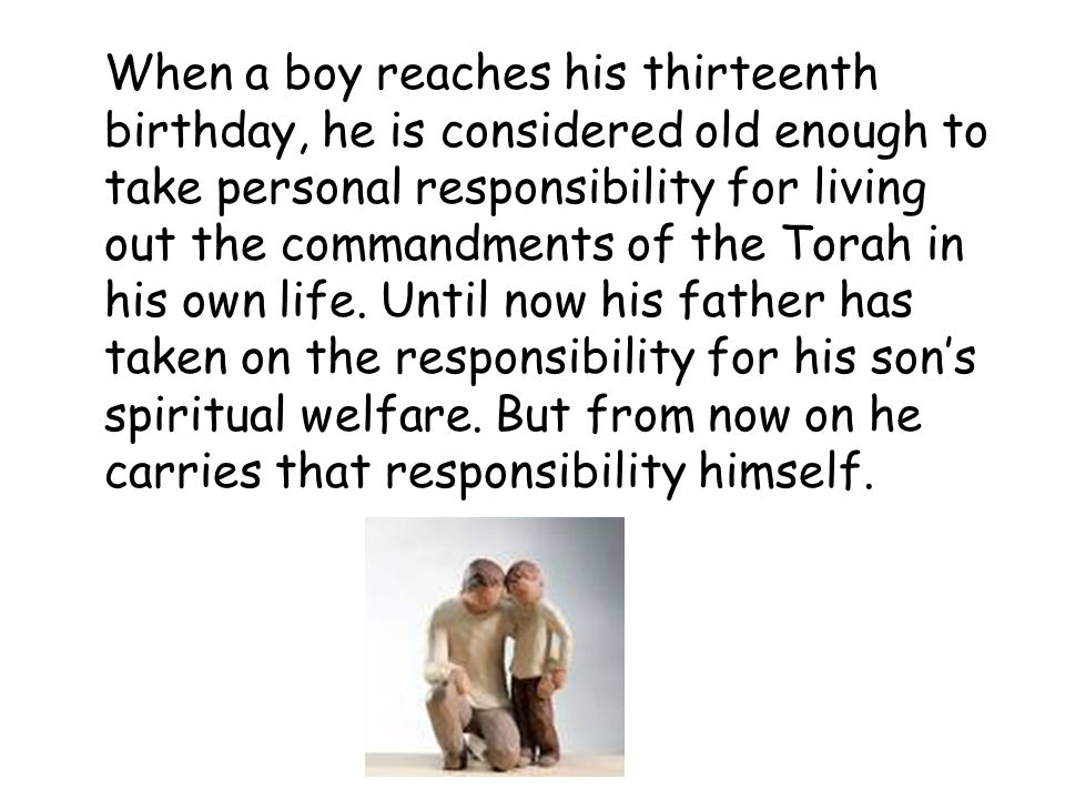 When a boy reaches his thirteenth birthday, he is considered old enough to take personal responsibility for living out the commandments of the Torah in his own life.