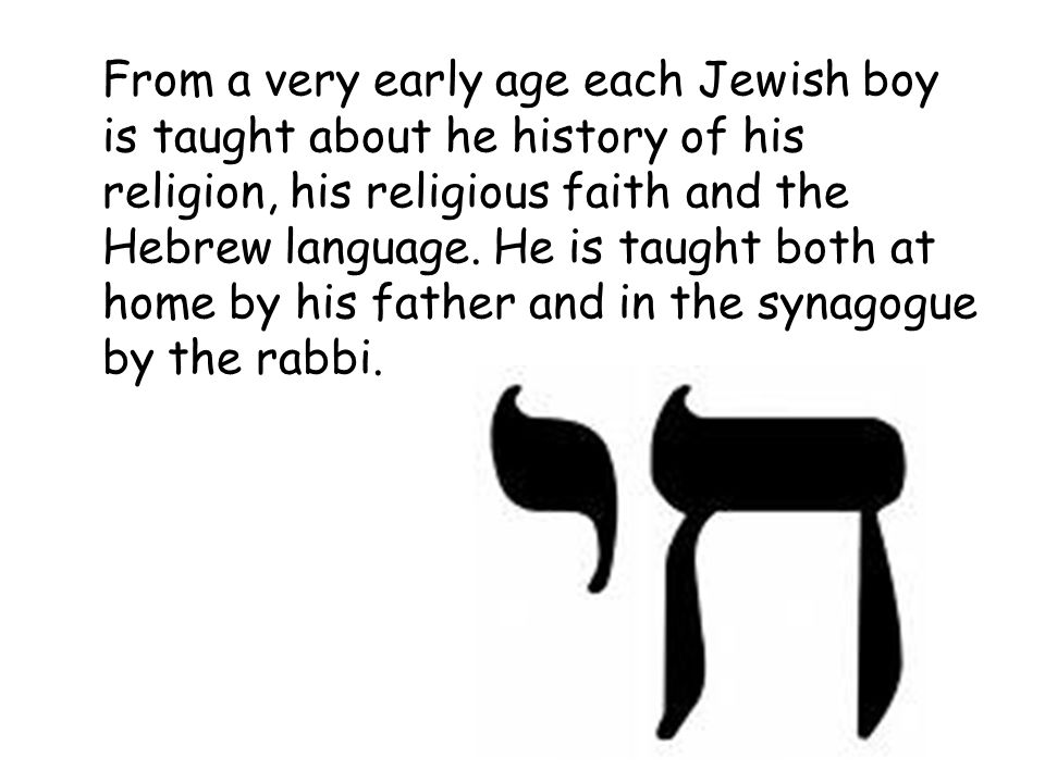 From a very early age each Jewish boy is taught about he history of his religion, his religious faith and the Hebrew language.