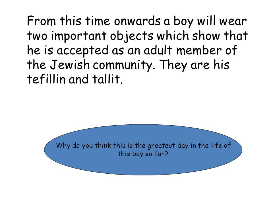 From this time onwards a boy will wear two important objects which show that he is accepted as an adult member of the Jewish community.