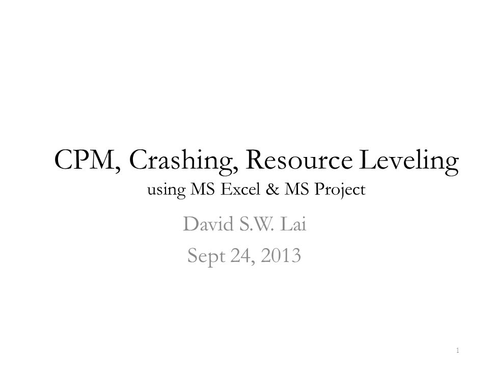 CPM, Crashing, Resource Leveling using MS Excel & MS Project David S.W. Lai Sept 24, 2013 1