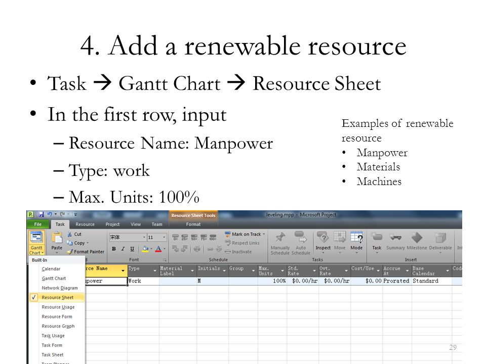 4. Add a renewable resource Task  Gantt Chart  Resource Sheet In the first row, input – Resource Name: Manpower – Type: work – Max. Units: 100% 29 E