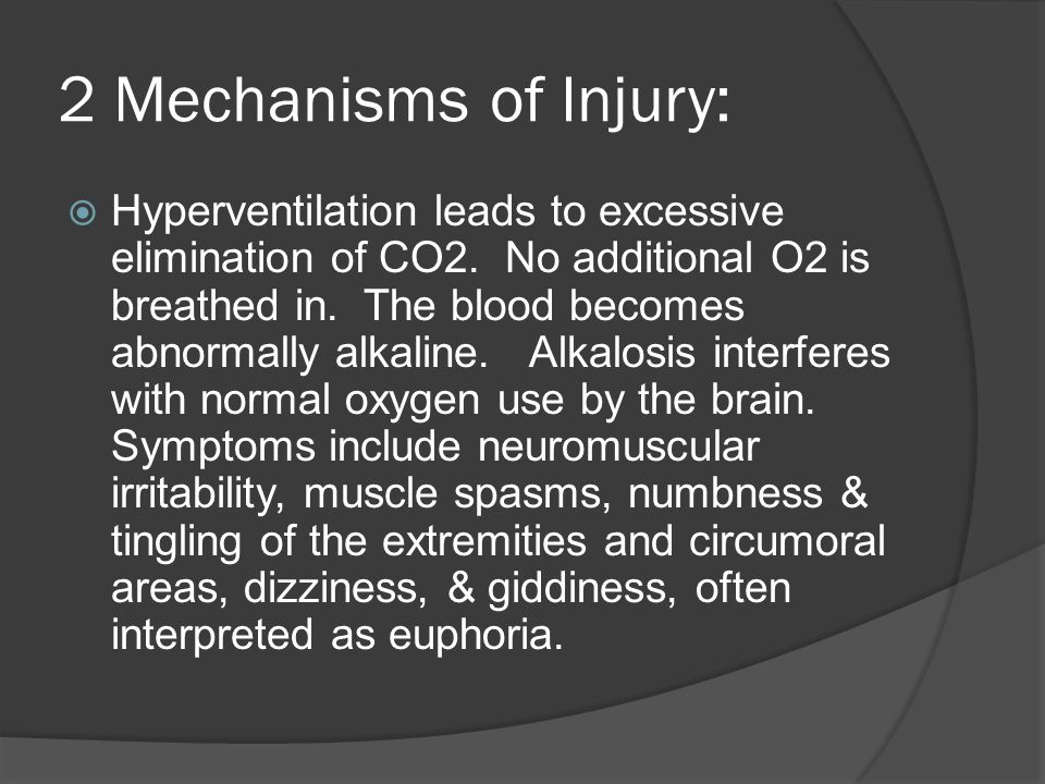 2 Mechanisms of Injury:  Hyperventilation leads to excessive elimination of CO2. No additional O2 is breathed in. The blood becomes abnormally alkali