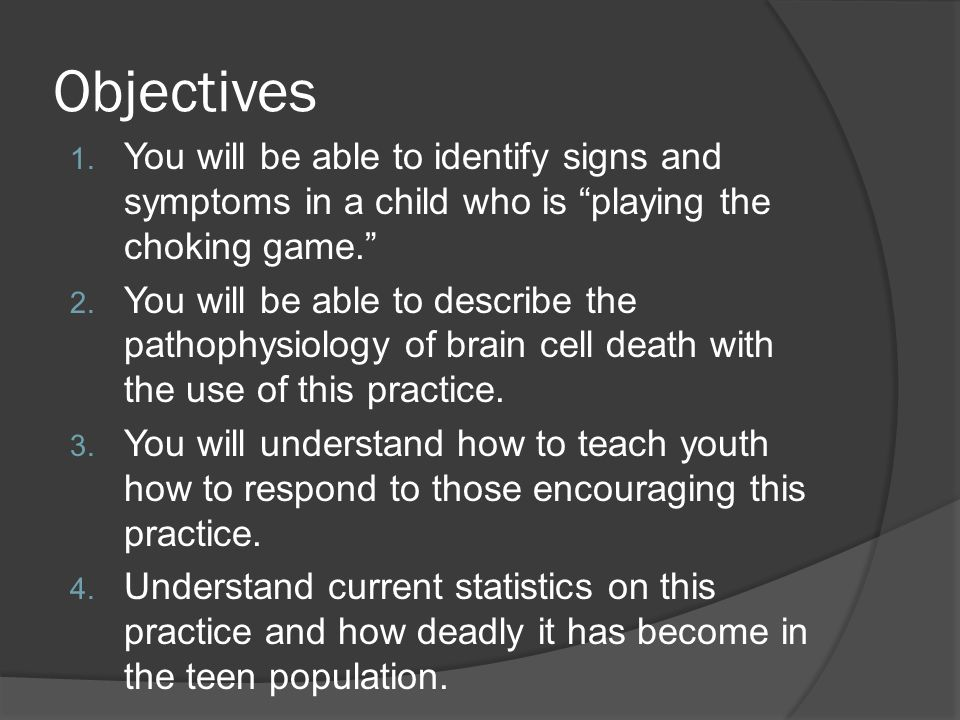 "Objectives 1. You will be able to identify signs and symptoms in a child who is ""playing the choking game."" 2. You will be able to describe the pathop"