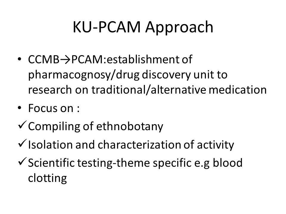 KU-PCAM Approach CCMB→PCAM:establishment of pharmacognosy/drug discovery unit to research on traditional/alternative medication Focus on : Compiling of ethnobotany Isolation and characterization of activity Scientific testing-theme specific e.g blood clotting