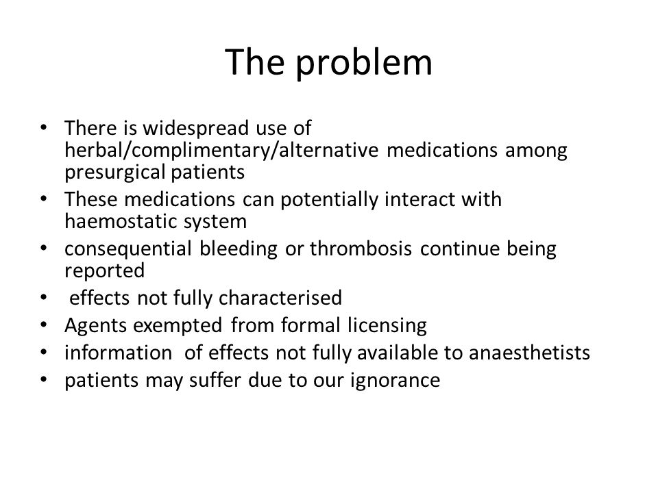 The problem There is widespread use of herbal/complimentary/alternative medications among presurgical patients These medications can potentially interact with haemostatic system consequential bleeding or thrombosis continue being reported effects not fully characterised Agents exempted from formal licensing information of effects not fully available to anaesthetists patients may suffer due to our ignorance
