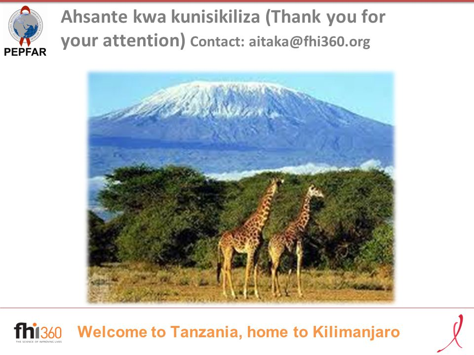 Welcome to Tanzania, home to Kilimanjaro Ahsante kwa kunisikiliza (Thank you for your attention) Contact: aitaka@fhi360.org