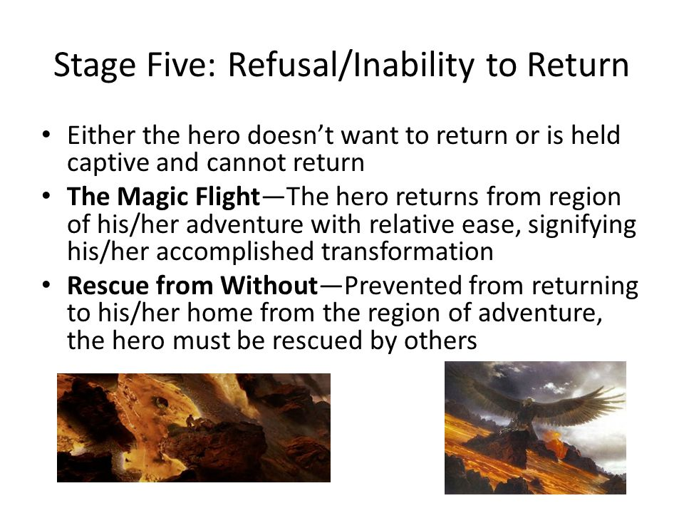 Stage Five: Refusal/Inability to Return Either the hero doesn't want to return or is held captive and cannot return The Magic Flight—The hero returns from region of his/her adventure with relative ease, signifying his/her accomplished transformation Rescue from Without—Prevented from returning to his/her home from the region of adventure, the hero must be rescued by others