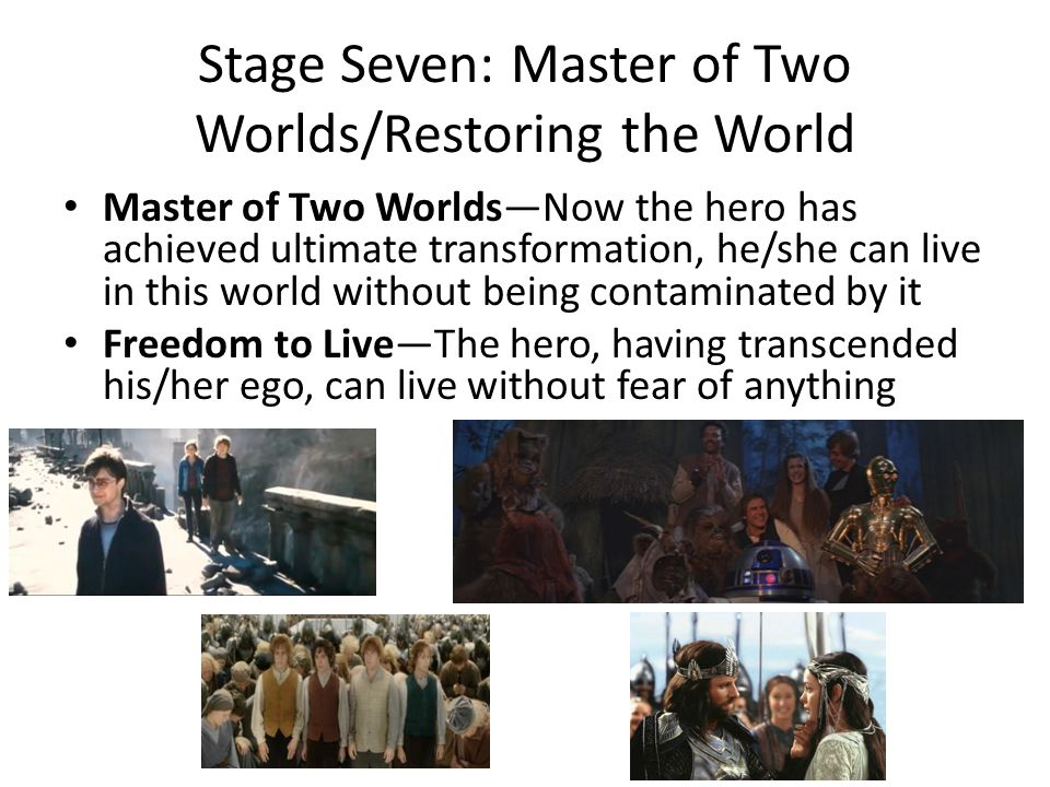 Stage Seven: Master of Two Worlds/Restoring the World Master of Two Worlds—Now the hero has achieved ultimate transformation, he/she can live in this world without being contaminated by it Freedom to Live—The hero, having transcended his/her ego, can live without fear of anything