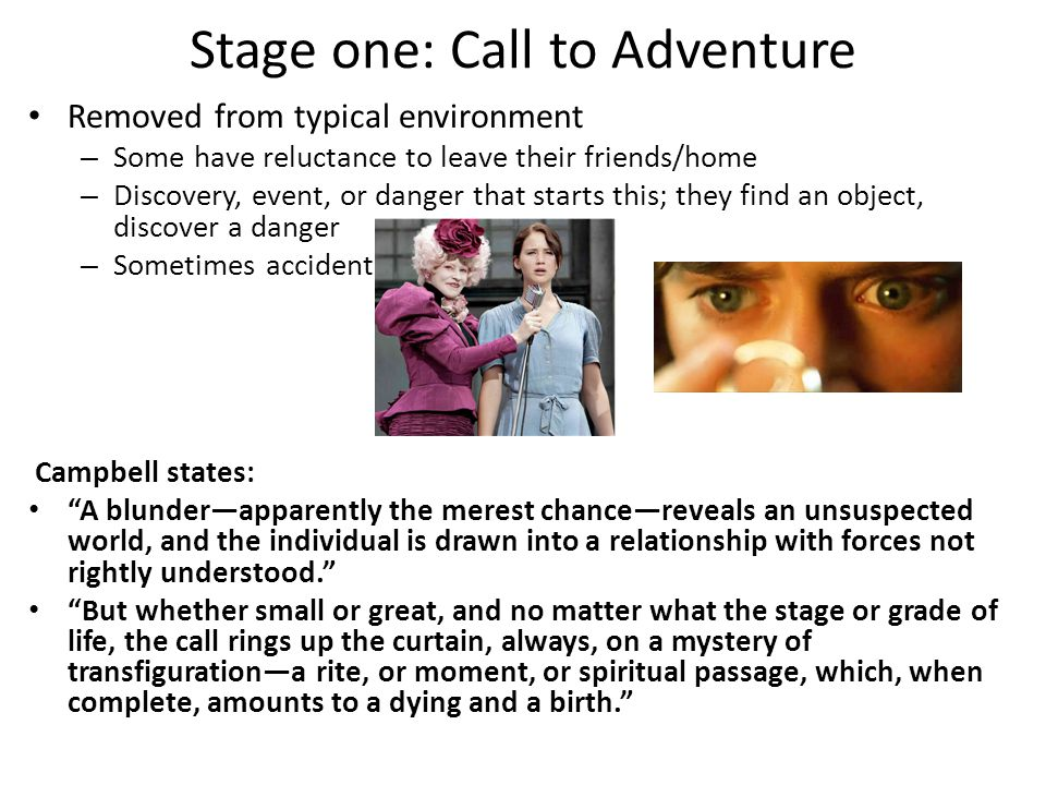 Stage one: Call to Adventure Removed from typical environment – Some have reluctance to leave their friends/home – Discovery, event, or danger that starts this; they find an object, discover a danger – Sometimes accident Campbell states: A blunder—apparently the merest chance—reveals an unsuspected world, and the individual is drawn into a relationship with forces not rightly understood. But whether small or great, and no matter what the stage or grade of life, the call rings up the curtain, always, on a mystery of transfiguration—a rite, or moment, or spiritual passage, which, when complete, amounts to a dying and a birth.