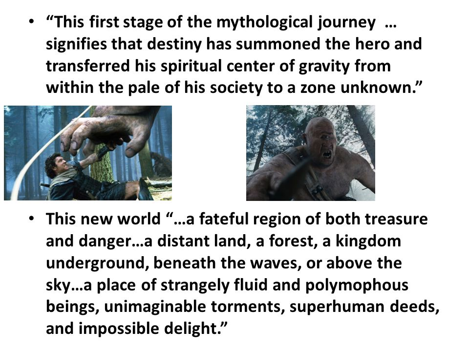 This first stage of the mythological journey … signifies that destiny has summoned the hero and transferred his spiritual center of gravity from within the pale of his society to a zone unknown. This new world …a fateful region of both treasure and danger…a distant land, a forest, a kingdom underground, beneath the waves, or above the sky…a place of strangely fluid and polymophous beings, unimaginable torments, superhuman deeds, and impossible delight.