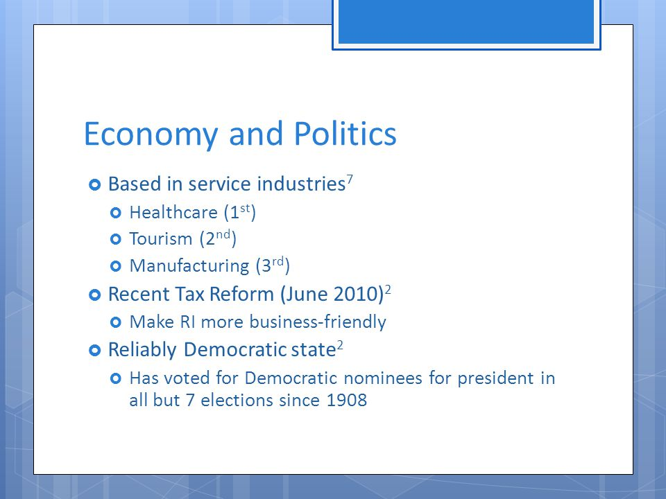 Economy and Politics  Based in service industries 7  Healthcare (1 st )  Tourism (2 nd )  Manufacturing (3 rd )  Recent Tax Reform (June 2010) 2  Make RI more business-friendly  Reliably Democratic state 2  Has voted for Democratic nominees for president in all but 7 elections since 1908