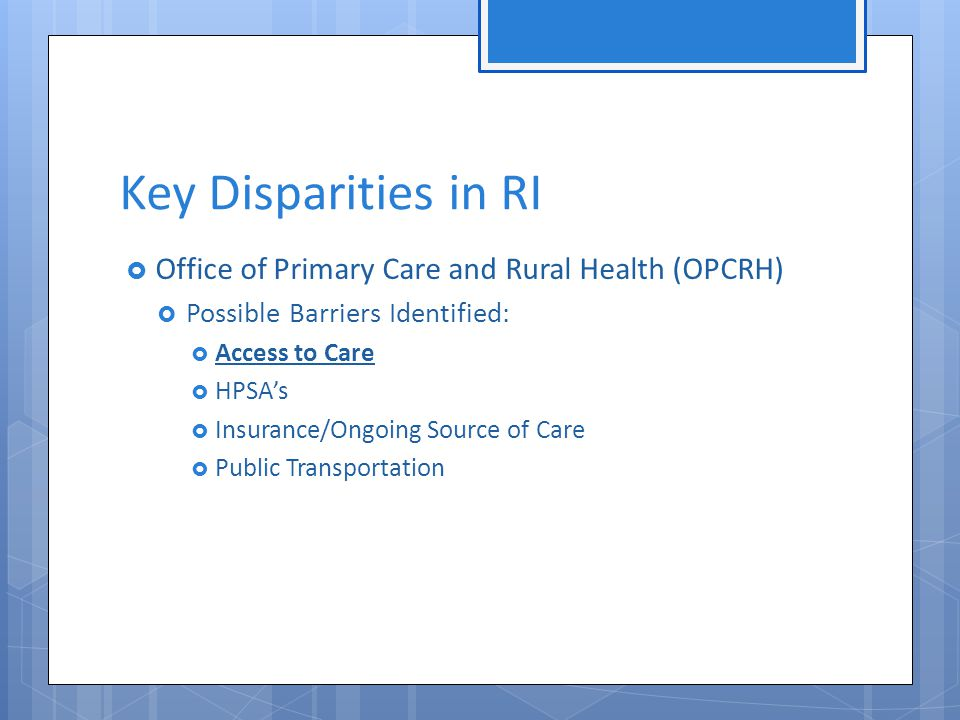  Office of Primary Care and Rural Health (OPCRH)  Possible Barriers Identified:  Access to Care  HPSA's  Insurance/Ongoing Source of Care  Public Transportation Key Disparities in RI