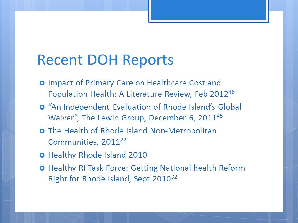 Recent DOH Reports  Impact of Primary Care on Healthcare Cost and Population Health: A Literature Review, Feb 2012 46  An Independent Evaluation of Rhode Island's Global Waiver , The Lewin Group, December 6, 2011 45  The Health of Rhode Island Non-Metropolitan Communities, 2011 22  Healthy Rhode Island 2010  Healthy RI Task Force: Getting National health Reform Right for Rhode Island, Sept 2010 32