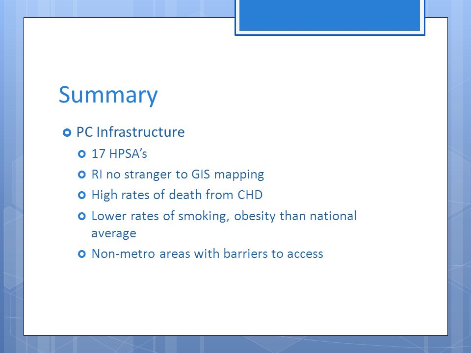 Summary  PC Infrastructure  17 HPSA's  RI no stranger to GIS mapping  High rates of death from CHD  Lower rates of smoking, obesity than national average  Non-metro areas with barriers to access