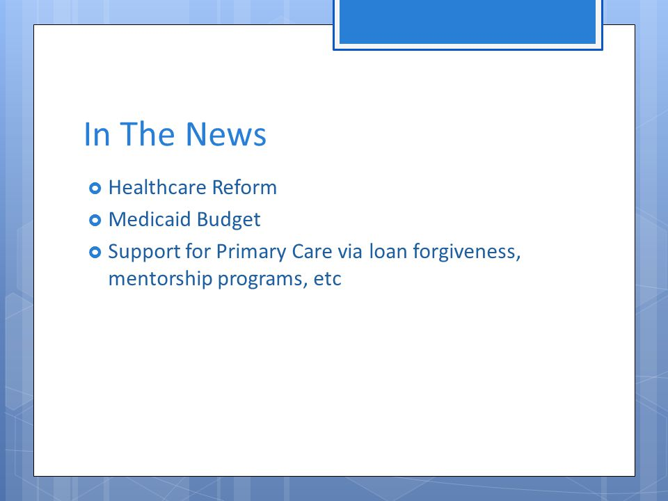 In The News  Healthcare Reform  Medicaid Budget  Support for Primary Care via loan forgiveness, mentorship programs, etc