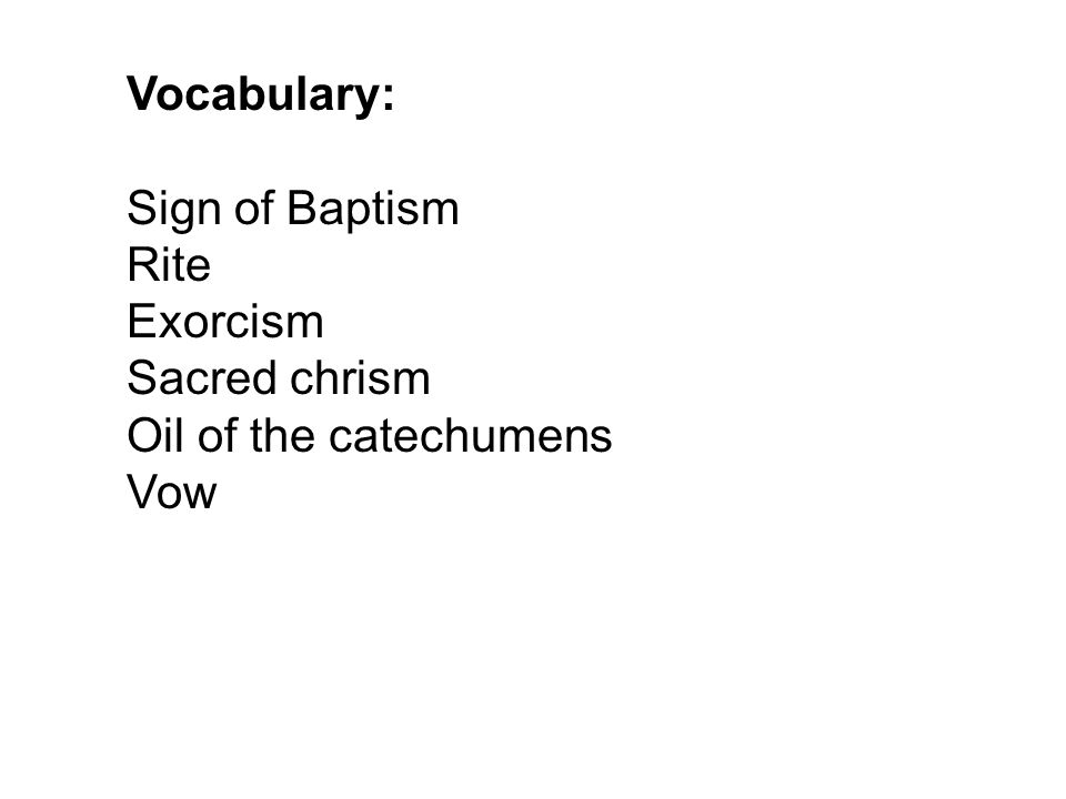 Vocabulary: Sign of Baptism Rite Exorcism Sacred chrism Oil of the catechumens Vow
