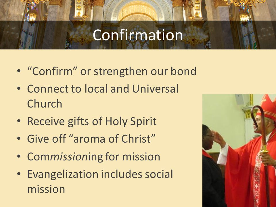 Confirmation Confirm or strengthen our bond Connect to local and Universal Church Receive gifts of Holy Spirit Give off aroma of Christ Commissioning for mission Evangelization includes social mission
