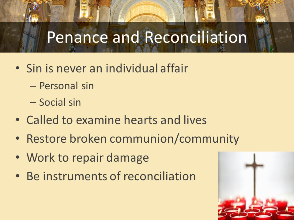 Penance and Reconciliation Sin is never an individual affair – Personal sin – Social sin Called to examine hearts and lives Restore broken communion/community Work to repair damage Be instruments of reconciliation